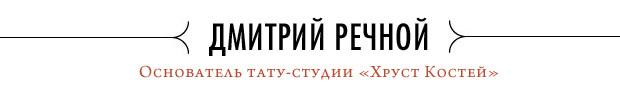 Хруст костей: Интервью с татуировщиком Дмитрием Речным. Изображение № 1.