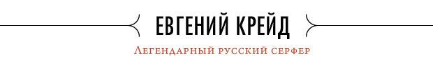 Евгений Крейд, легендарный российский серфер: «Первую волну я поймал на Рождество». Изображение № 1.