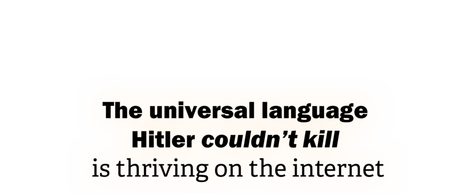 The universal language Hitler couldn't kill is thriving on the internet
