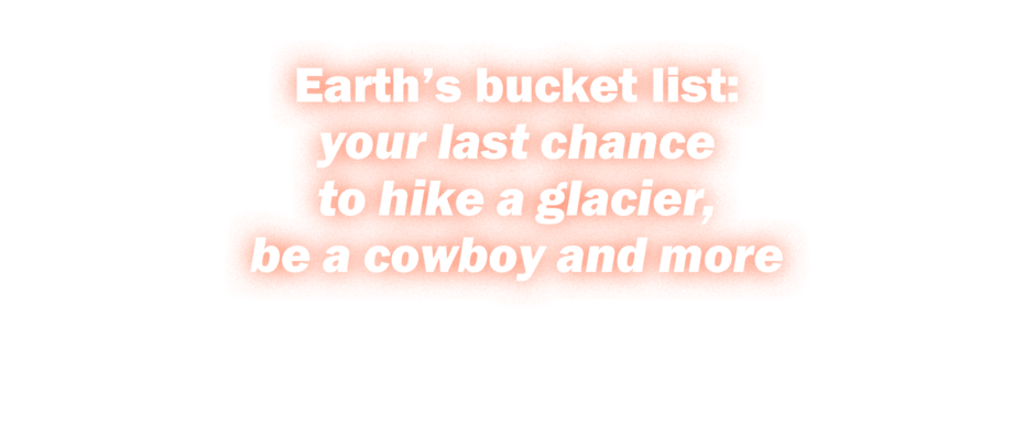 Earth's bucket list: your last chance to hike a glacier, be a cowboy and more