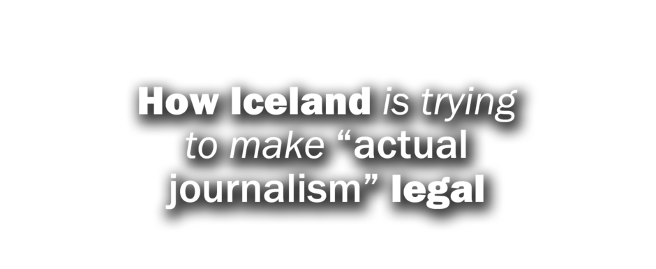 "How Iceland is trying to make ""actual journalism"" legal"