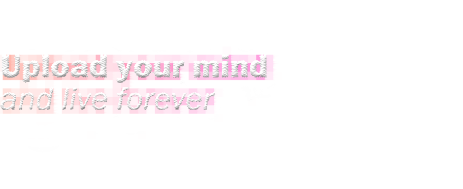 Upload your mind and live forever