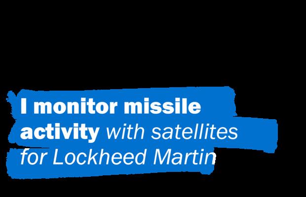 I monitor missile activity with satellites for Lockheed Martin