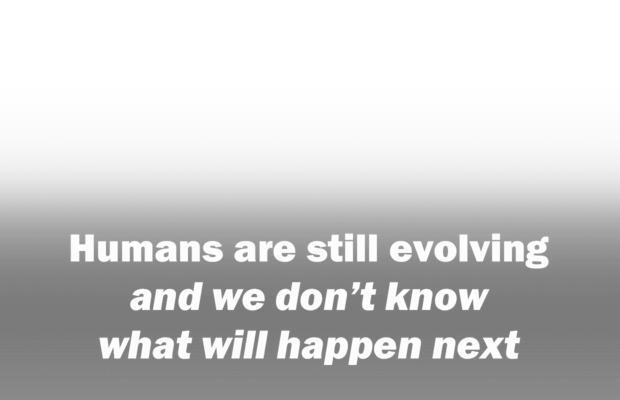 Humans are still evolving and we don't know what will happen next