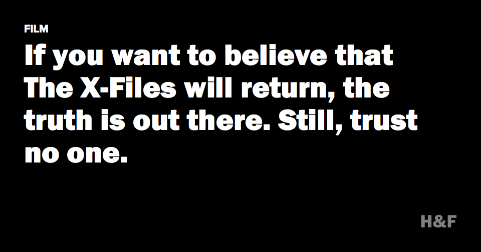 If you want to believe that The X-Files will return, the truth is out there. Still, trust no one.