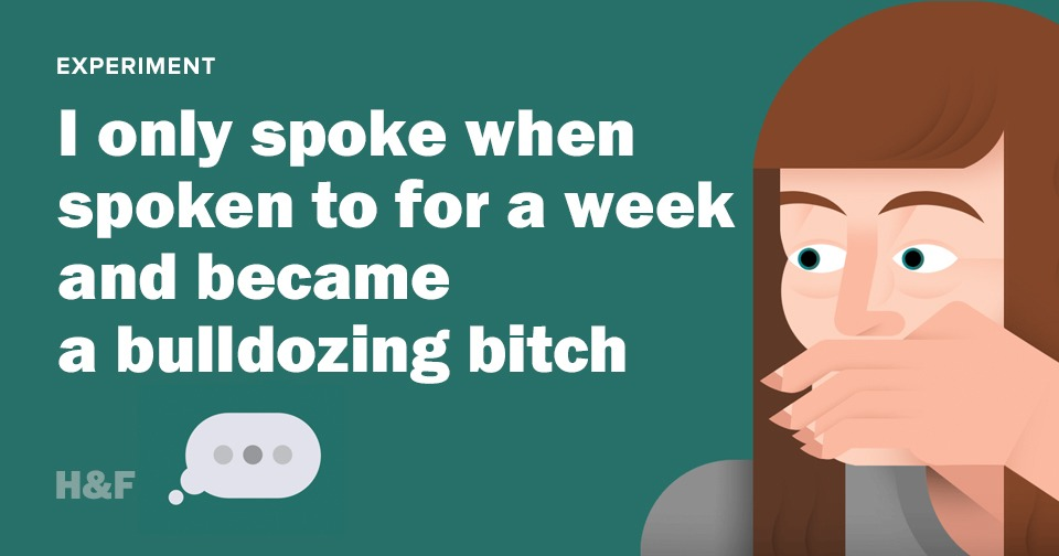I only spoke when spoken to for a week and became a bulldozing bitch