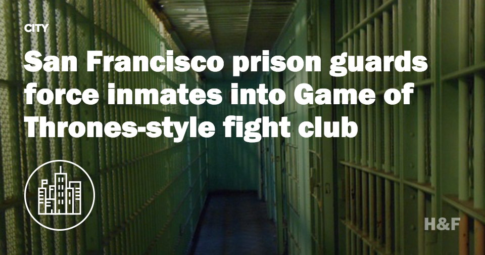 San Francisco prison guards force inmates into Game of Thrones-style fight club