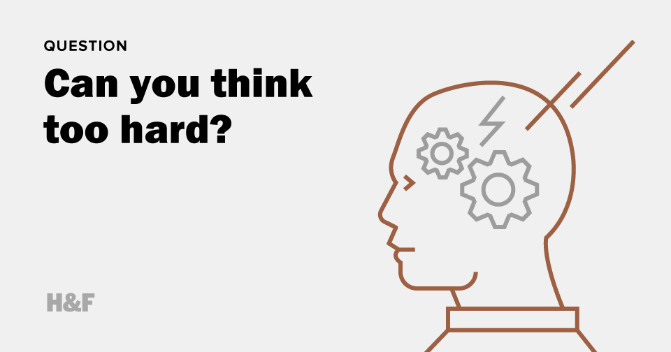 Can you think too hard?