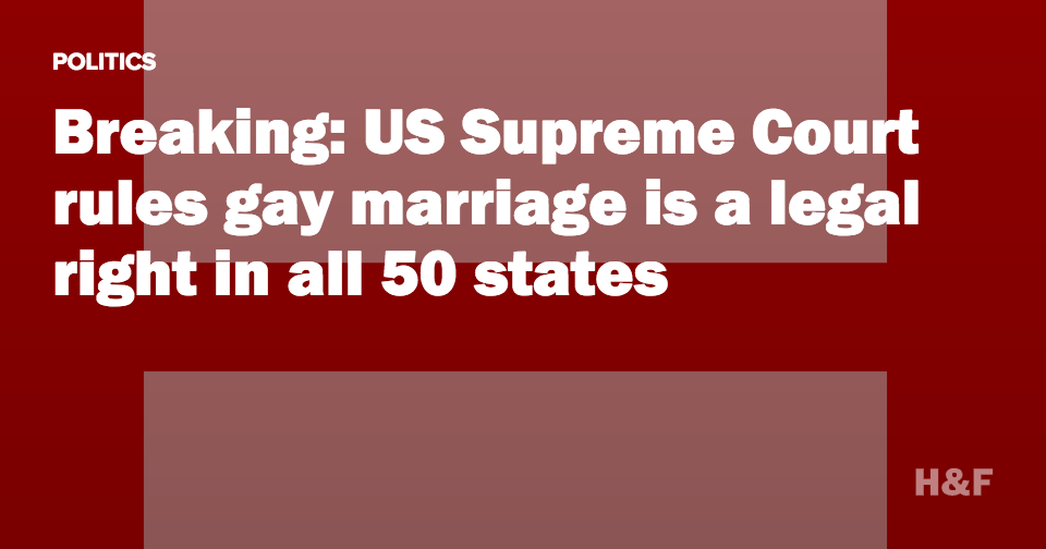 Breaking: US Supreme Court rules gay marriage is a legal right in all 50 states