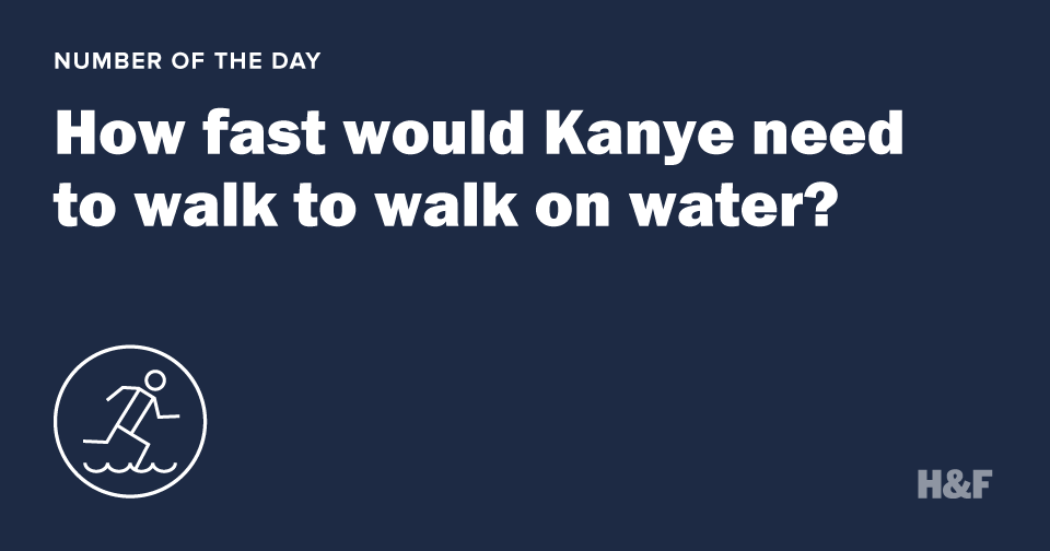 How fast would Kanye need to walk to walk on water?