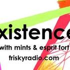 Friskyradio. com show Existence w Mints&Esprit Fort