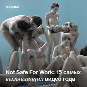 Not Safe For Work: Самые недетские клипы года
