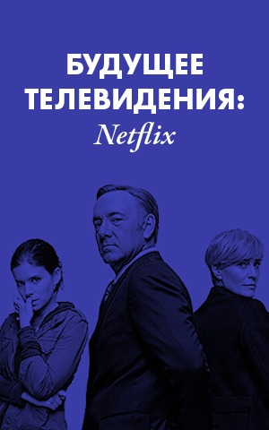 Будущее телевидения:  Netflix исполняет  желания зрителей