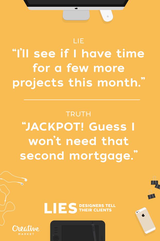 Ложь: «Посмотрю, есть ли у меня время, чтобы взять новые проекты на этот месяц» —  Правда: «ДЖЕКПОТ! Думаю, можно не брать вторую ссуду под залог» . Изображение № 13.