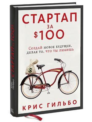 Крис Гильбо «Стартап за $100: Создай новое будущее, делая то, чтоты любишь» — Кейсы на The Village