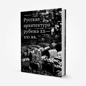 Ушло в печать: Книга «Русская архитектура рубежа XX−XXI вв.» — Ситуация на The Village