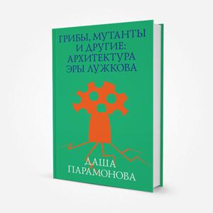 Ушло в печать: Книга «Грибы, мутанты и другие: Архитектура эры Лужкова» — Ситуация на The Village