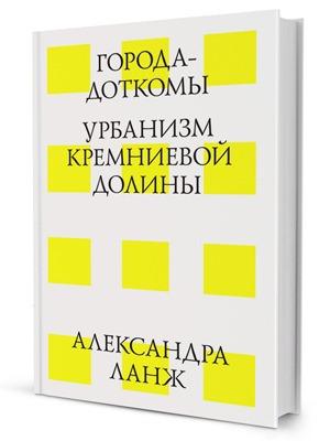 Александра Ланж «Города-доткомы: Урбанизм Кремниевой долины»
