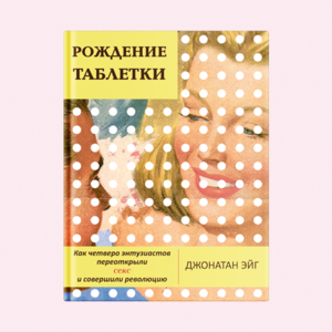 «Рождение таблетки»: Отрывок из книги о появлении оральных контрацептивов