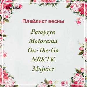 Плейлист весны: Pompeya, Motorama, On-The-Go, Mujuice и NRKTK